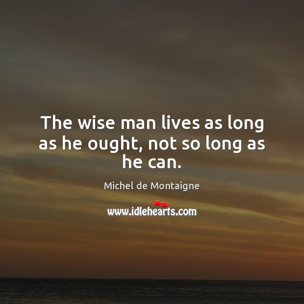 Image, The wise man lives as long as he ought, not so long as he can.