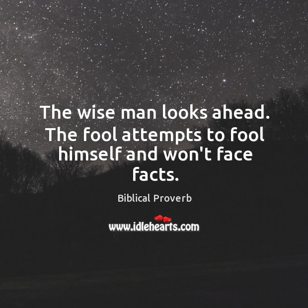 The wise man looks ahead. The fool attempts to fool himself and won't face facts. Biblical Proverbs Image