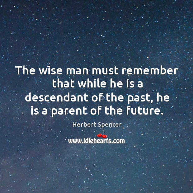 Image, The wise man must remember that while he is a descendant of the past, he is a parent of the future.