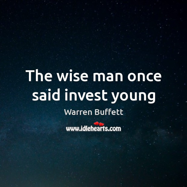 Image, The wise man once said invest young