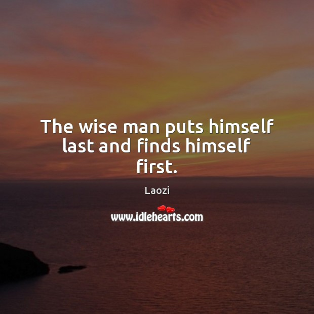 Image, The wise man puts himself last and finds himself first.