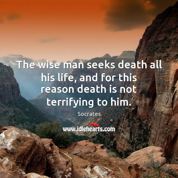 Image, The wise man seeks death all his life, and for this reason death is not terrifying to him.