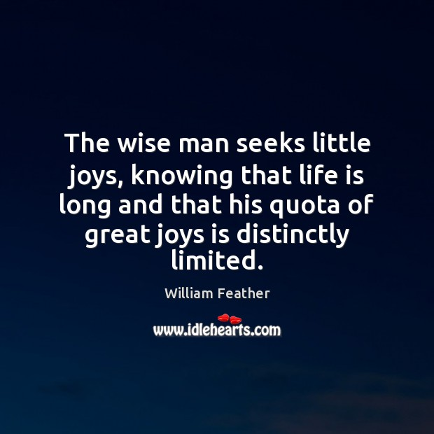The wise man seeks little joys, knowing that life is long and William Feather Picture Quote