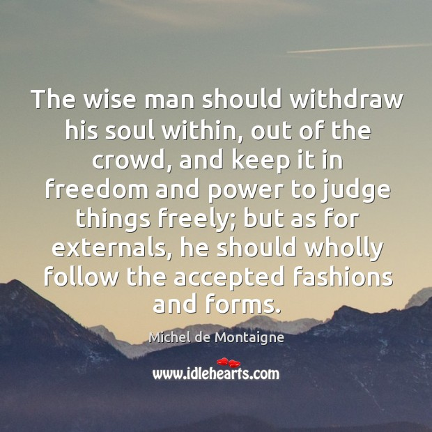 Image, The wise man should withdraw his soul within, out of the crowd,