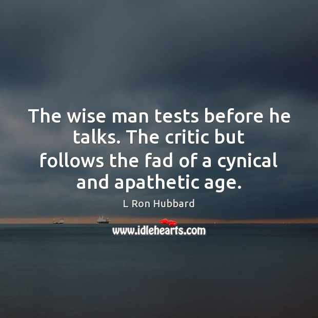 The wise man tests before he talks. The critic but follows the L Ron Hubbard Picture Quote