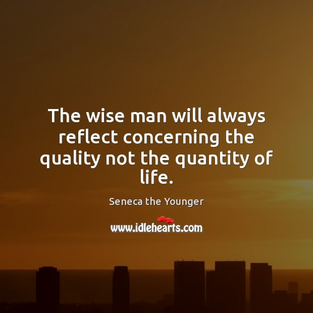 The wise man will always reflect concerning the quality not the quantity of life. Image