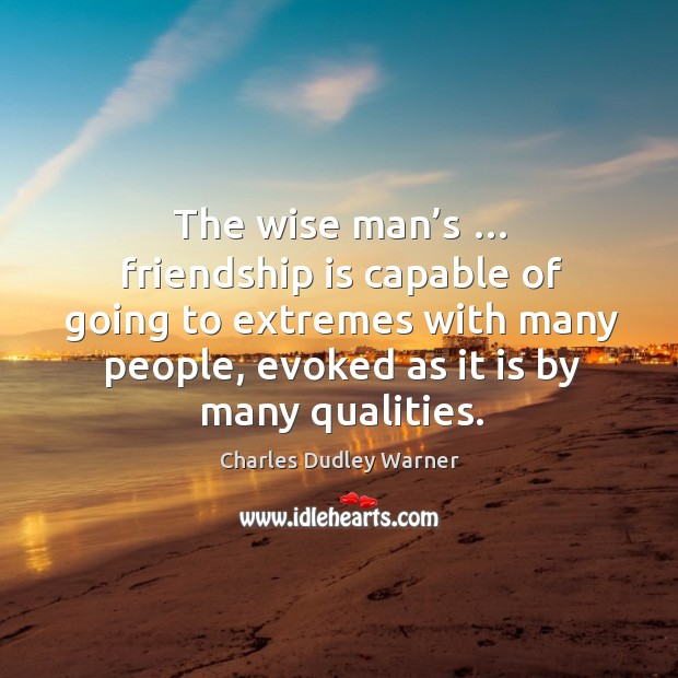 The wise man's … friendship is capable of going to extremes with many people, evoked as it is by many qualities. Charles Dudley Warner Picture Quote