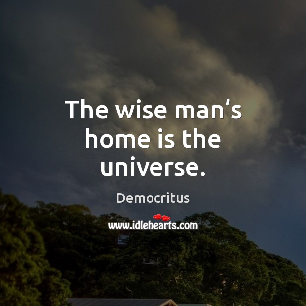 The wise man's home is the universe. Image