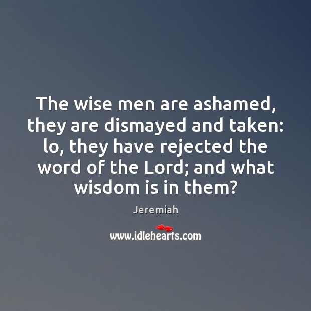 The wise men are ashamed, they are dismayed and taken: lo, they Image