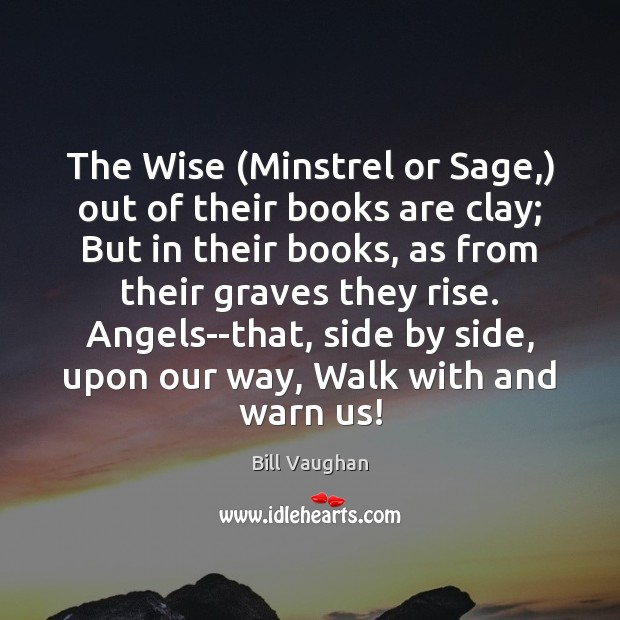 The Wise (Minstrel or Sage,) out of their books are clay; But Bill Vaughan Picture Quote