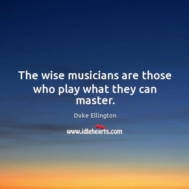 The wise musicians are those who play what they can master. Image