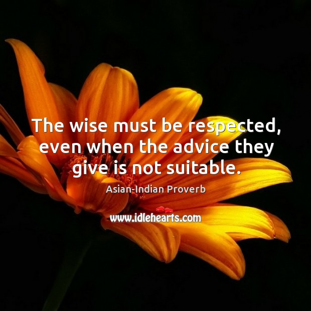 The wise must be respected, even when the advice they give is not suitable. Asian-Indian Proverbs Image