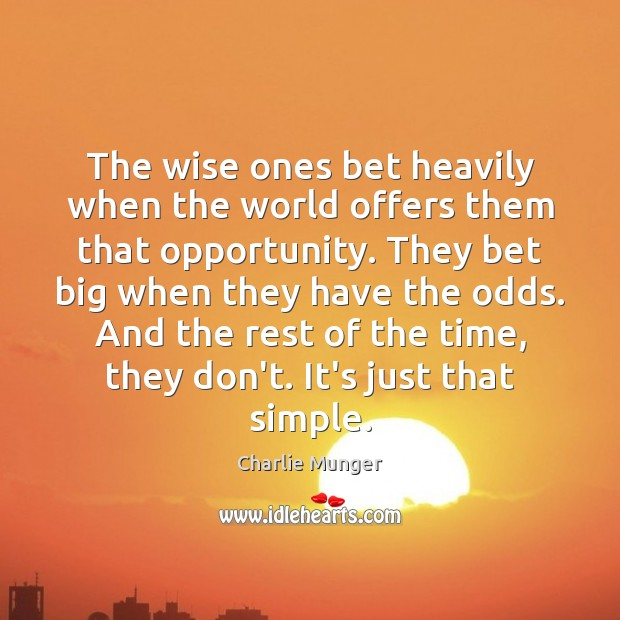 The wise ones bet heavily when the world offers them that opportunity. Image
