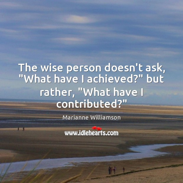 "Image, The wise person doesn't ask, ""What have I achieved?"" but rather, ""What"