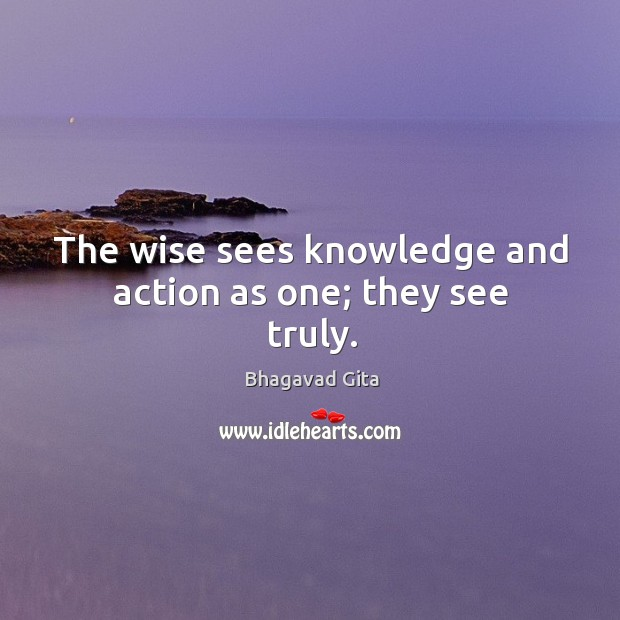 The wise sees knowledge and action as one; they see truly. Bhagavad Gita Picture Quote