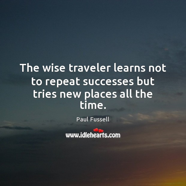 The wise traveler learns not to repeat successes but tries new places all the time. Paul Fussell Picture Quote