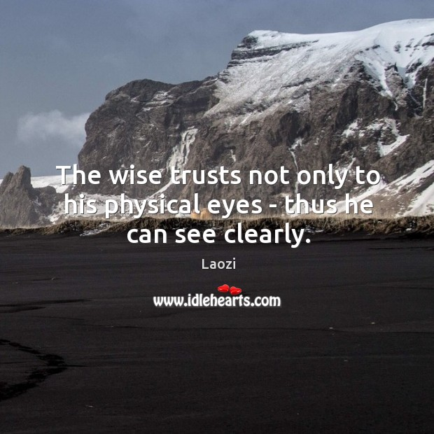 Image, The wise trusts not only to his physical eyes – thus he can see clearly.