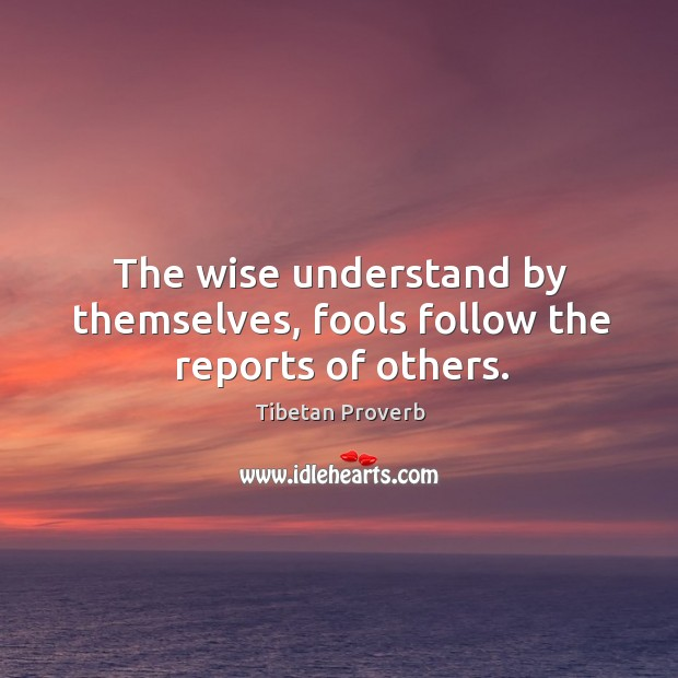 The wise understand by themselves, fools follow the reports of others. Tibetan Proverbs Image
