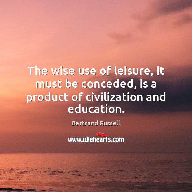 The wise use of leisure, it must be conceded, is a product of civilization and education. Image