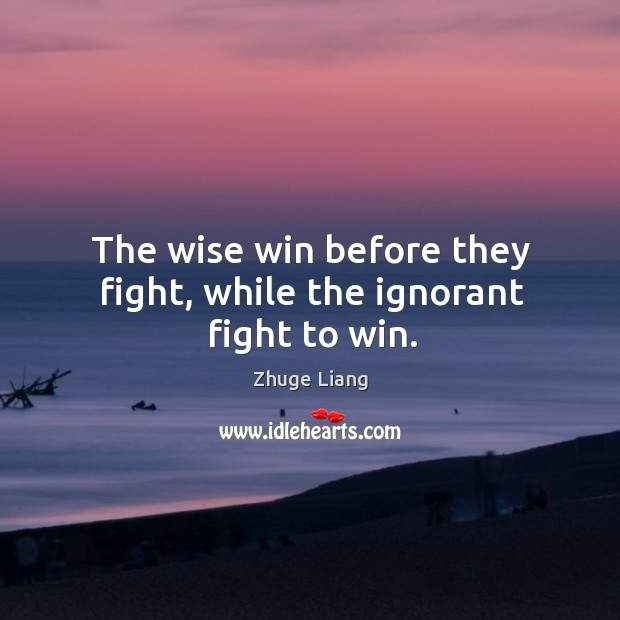 The wise win before they fight, while the ignorant fight to win. Image