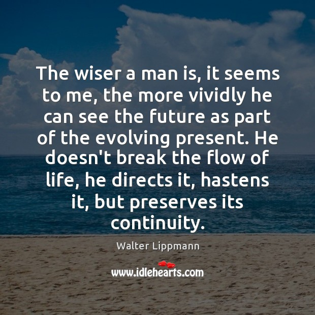 The wiser a man is, it seems to me, the more vividly Walter Lippmann Picture Quote