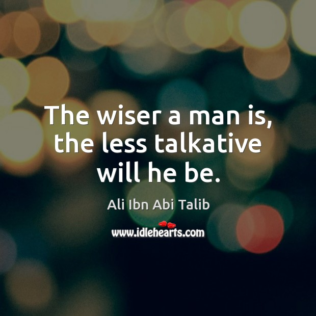 The wiser a man is, the less talkative will he be. Ali Ibn Abi Talib Picture Quote