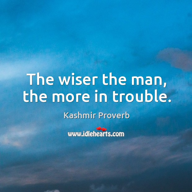 The wiser the man, the more in trouble. Kashmir Proverbs Image
