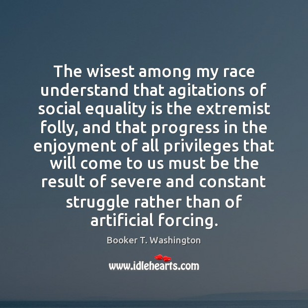 The wisest among my race understand that agitations of social equality is Image