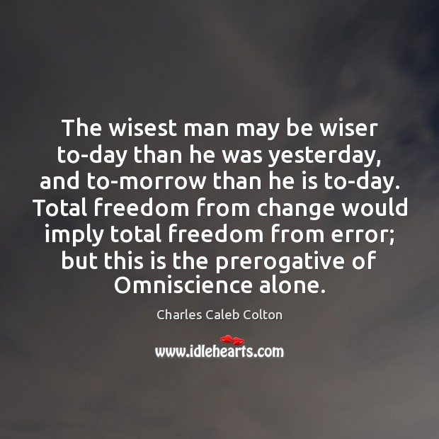The wisest man may be wiser to-day than he was yesterday, and Image