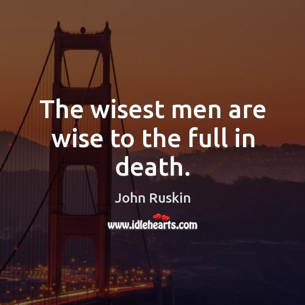 The wisest men are wise to the full in death. John Ruskin Picture Quote
