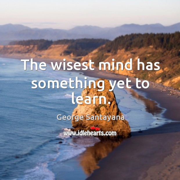 The wisest mind has something yet to learn. Image