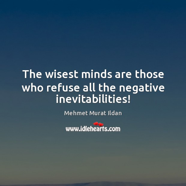 Image, The wisest minds are those who refuse all the negative inevitabilities!