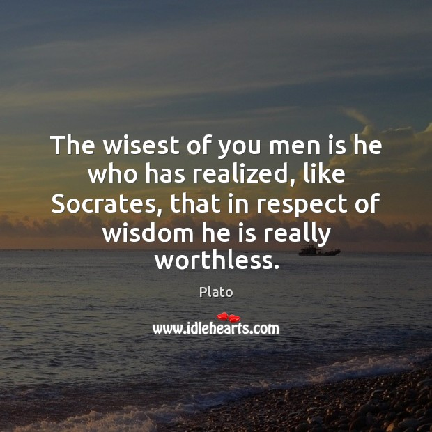The wisest of you men is he who has realized, like Socrates, Plato Picture Quote