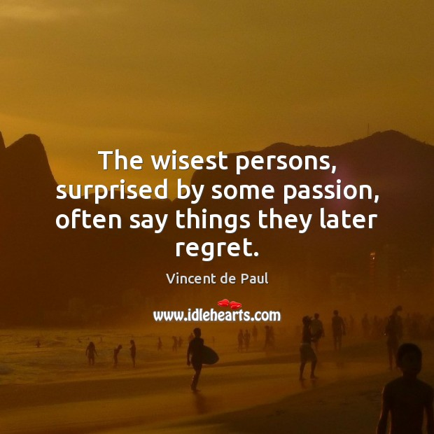 The wisest persons, surprised by some passion, often say things they later regret. Image