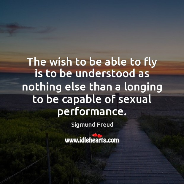 The wish to be able to fly is to be understood as Sigmund Freud Picture Quote
