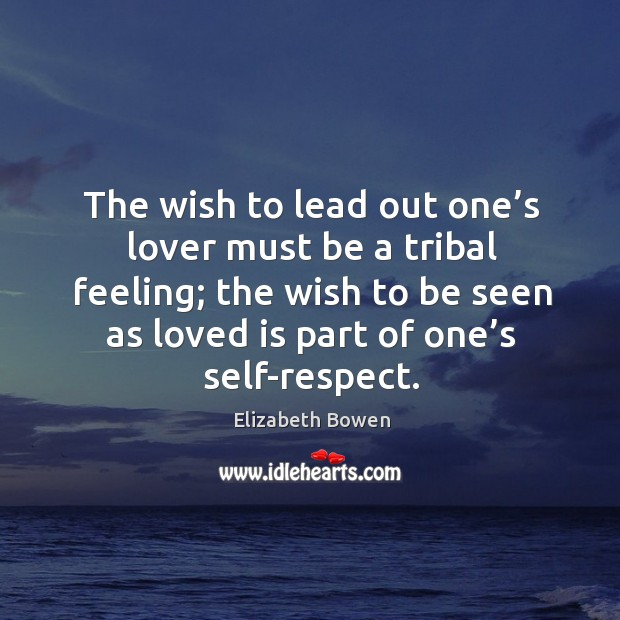 Image, The wish to lead out one's lover must be a tribal feeling; the wish to be seen as loved is part of one's self-respect.