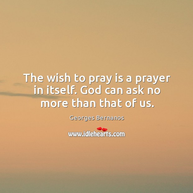 The wish to pray is a prayer in itself. God can ask no more than that of us. Georges Bernanos Picture Quote