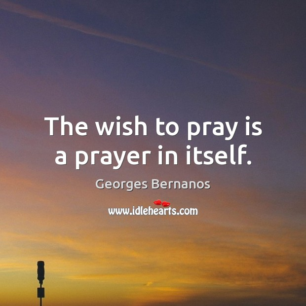 The wish to pray is a prayer in itself. Georges Bernanos Picture Quote