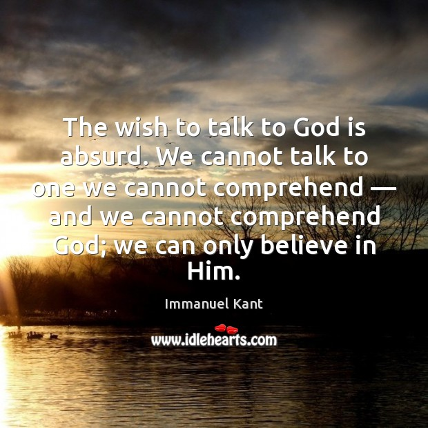 The wish to talk to God is absurd. We cannot talk to Believe in Him Quotes Image