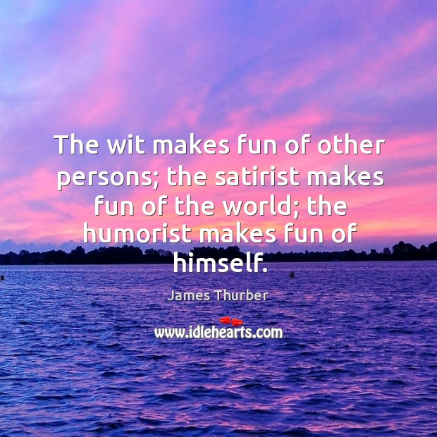 The wit makes fun of other persons; the satirist makes fun of the world; the humorist makes fun of himself. Image