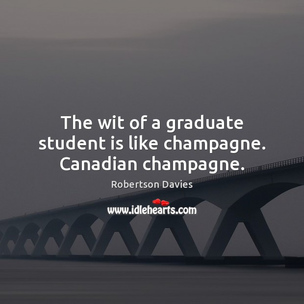 The wit of a graduate student is like champagne. Canadian champagne. Student Quotes Image
