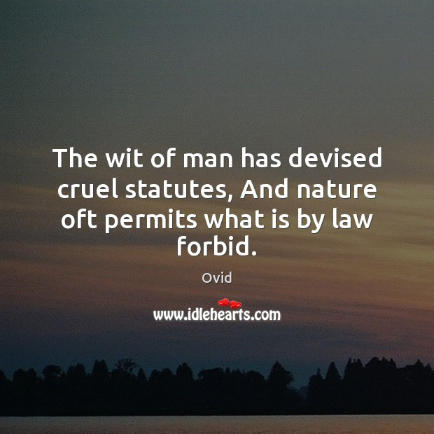 The wit of man has devised cruel statutes, And nature oft permits what is by law forbid. Ovid Picture Quote