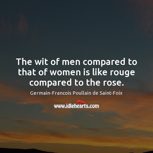 The wit of men compared to that of women is like rouge compared to the rose. Image