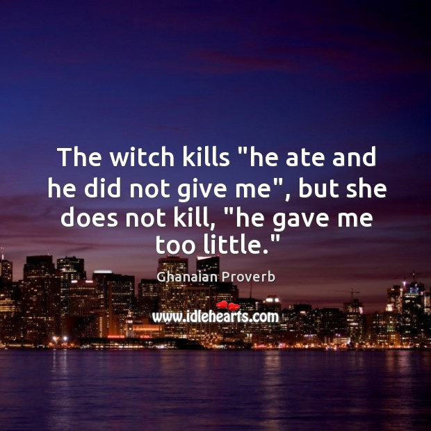 """The witch kills """"he ate and he did not give me"""", but she does not kill, """"he gave me too little."""" Ghanaian Proverbs Image"""