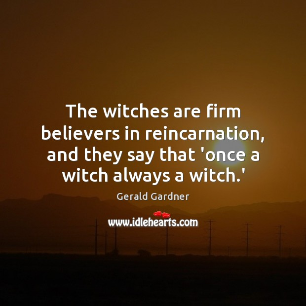The witches are firm believers in reincarnation, and they say that 'once Image