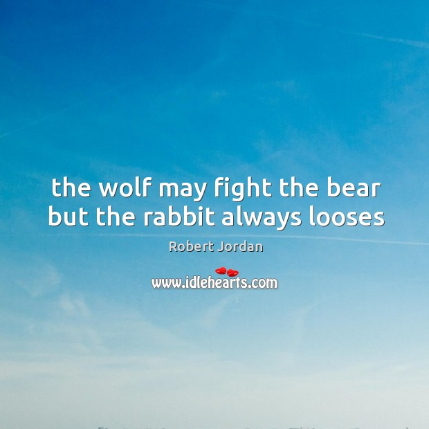 The wolf may fight the bear but the rabbit always looses Image