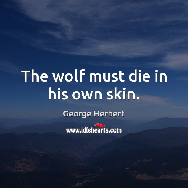 The wolf must die in his own skin. Image