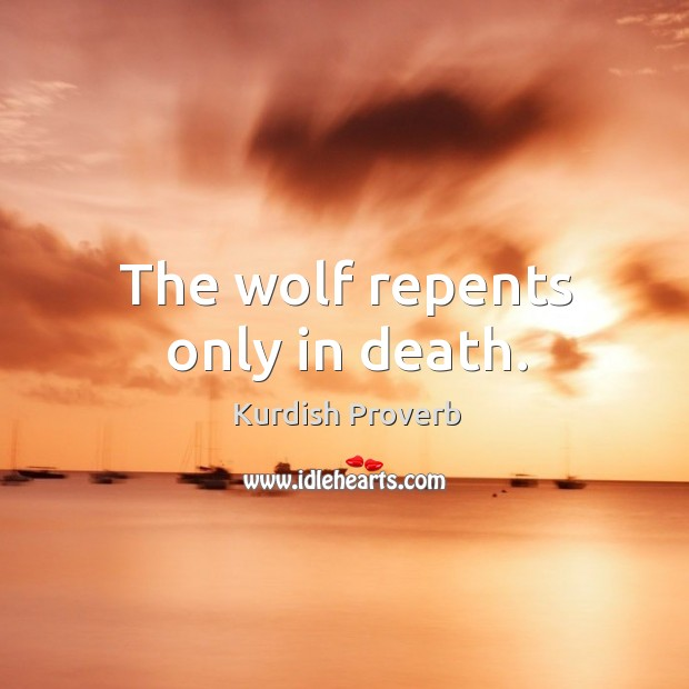 Image, The wolf repents only in death.