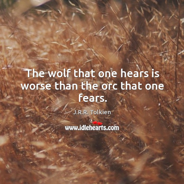 The wolf that one hears is worse than the orc that one fears. Image