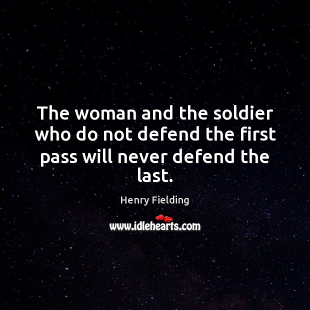 The woman and the soldier who do not defend the first pass will never defend the last. Henry Fielding Picture Quote